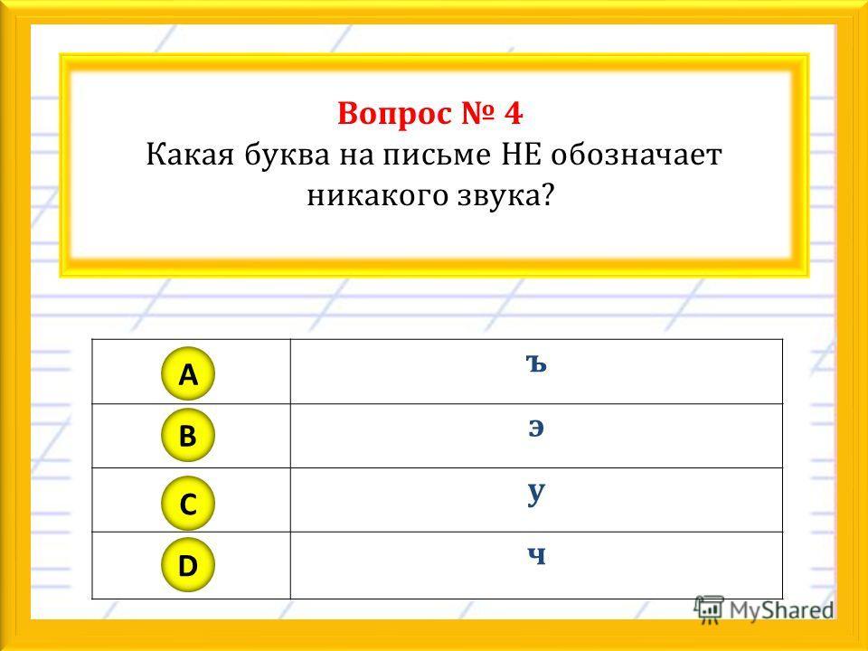 Вопрос 4 Какая буква на письме НЕ обозначает никакого звука? ъ э у ч A B C D