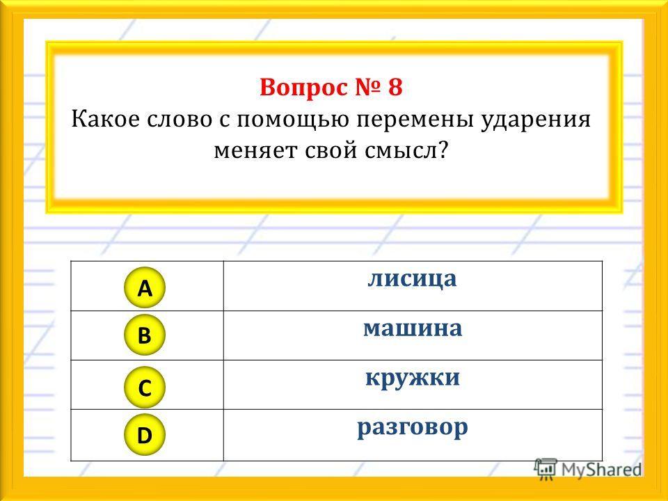 Вопрос 8 Какое слово с помощью перемены ударения меняет свой смысл? лисица машина кружки разговор A B C D