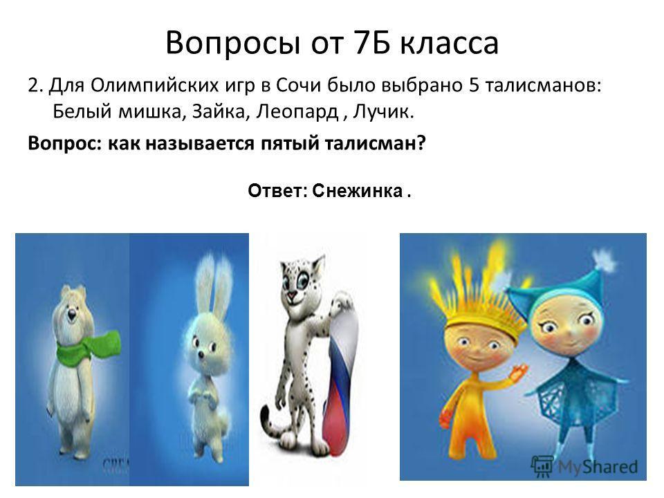 Вопросы от 7Б класса 2. Для Олимпийских игр в Сочи было выбрано 5 талисманов: Белый мишка, Зайка, Леопард, Лучик. Вопрос: как называется пятый талисман? Ответ: Снежинка.