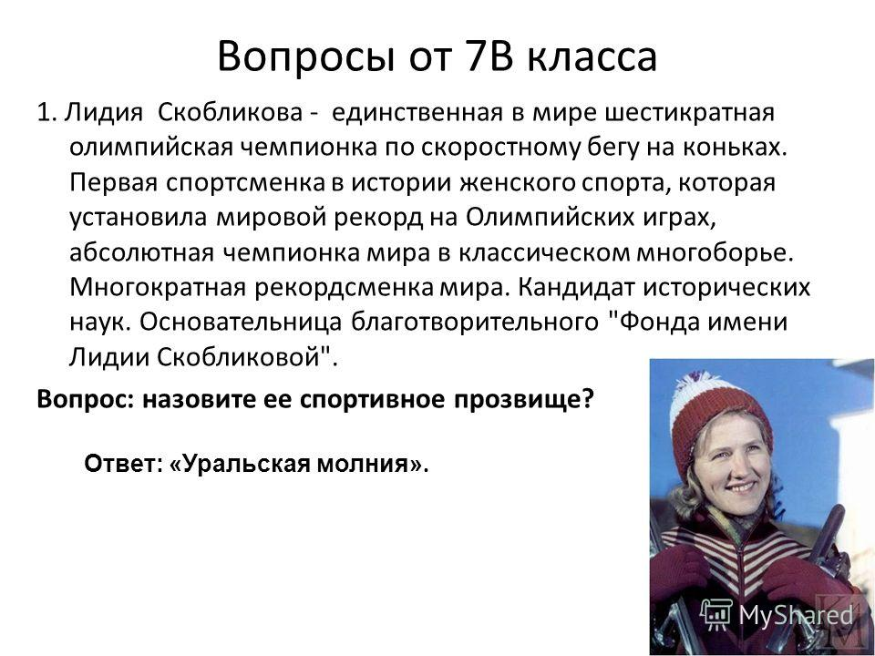 Вопросы от 7В класса 1. Лидия Скобликова - единственная в мире шестикратная олимпийская чемпионка по скоростному бегу на коньках. Первая спортсменка в истории женского спорта, которая установила мировой рекорд на Олимпийских играх, абсолютная чемпион