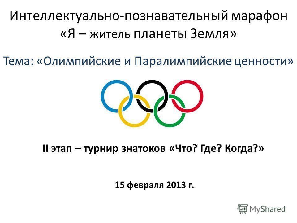 Интеллектуально-познавательный марафон «Я – житель планеты Земля» Тема: «Олимпийские и Паралимпийские ценности» II этап – турнир знатоков «Что? Где? Когда?» 15 февраля 2013 г.