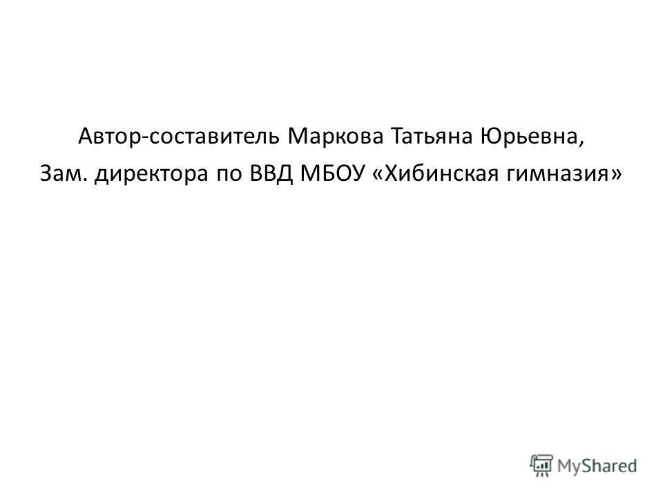 Автор-составитель Маркова Татьяна Юрьевна, Зам. директора по ВВД МБОУ «Хибинская гимназия»