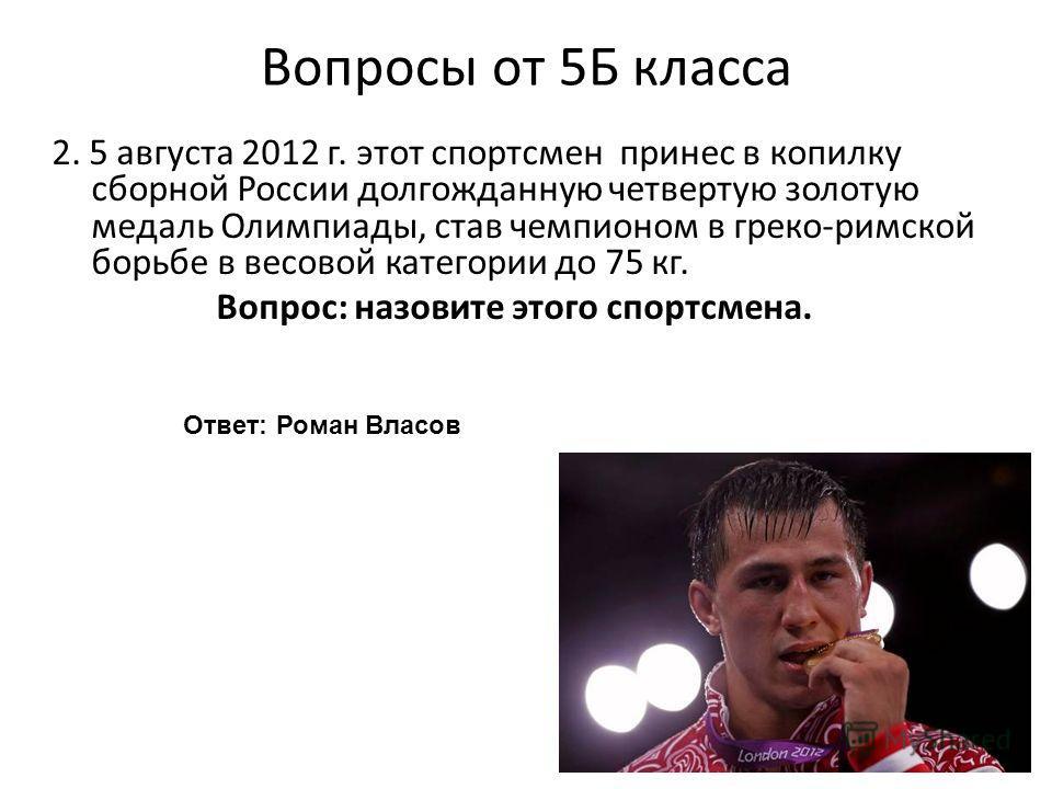 Вопросы от 5Б класса 2. 5 августа 2012 г. этот спортсмен принес в копилку сборной России долгожданную четвертую золотую медаль Олимпиады, став чемпионом в греко-римской борьбе в весовой категории до 75 кг. Вопрос: назовите этого спортсмена. Ответ: Ро