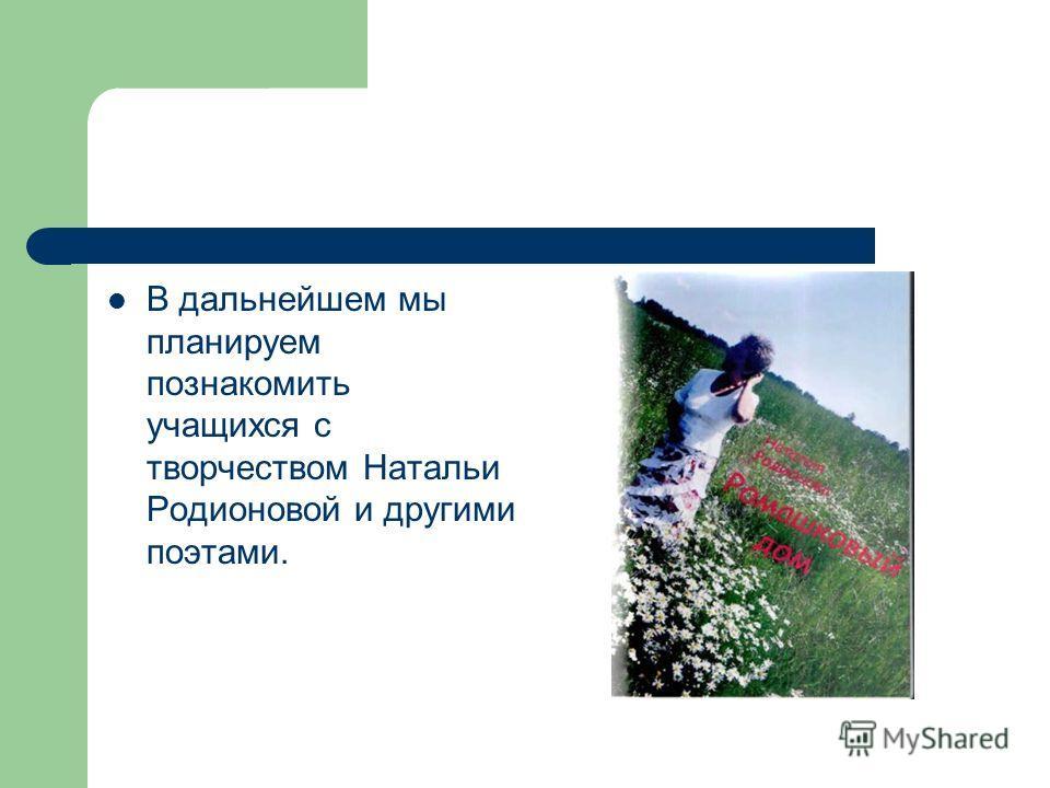 В дальнейшем мы планируем познакомить учащихся с творчеством Натальи Родионовой и другими поэтами.