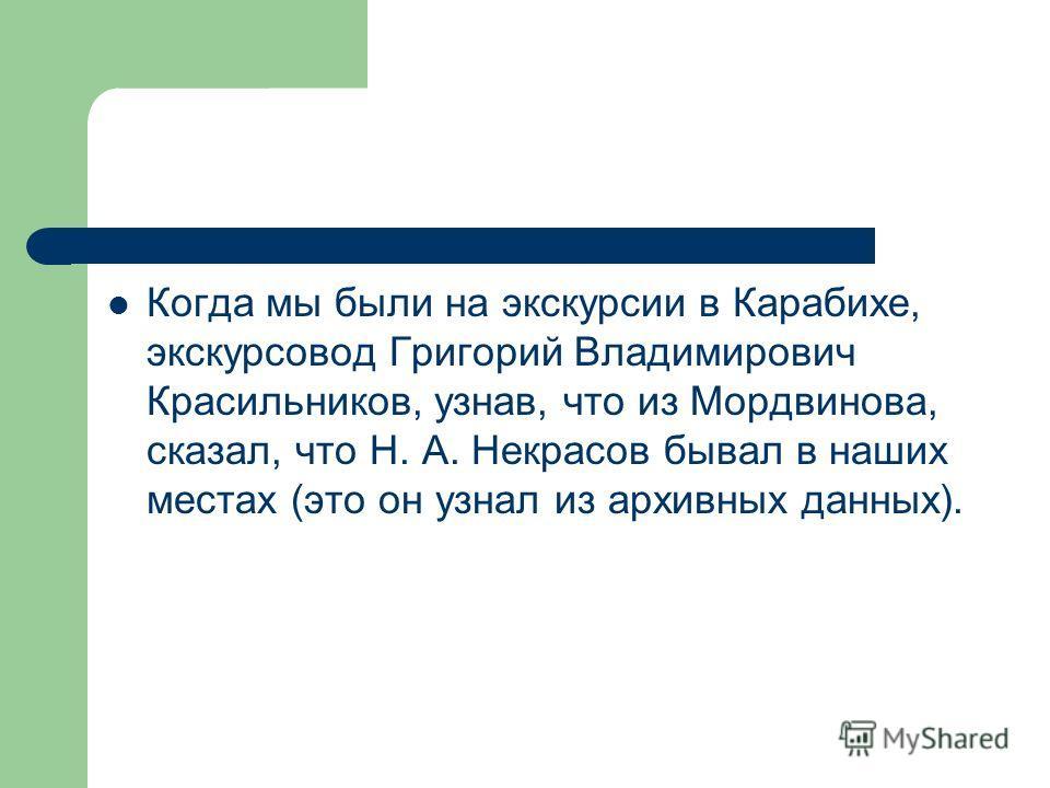 Когда мы были на экскурсии в Карабихе, экскурсовод Григорий Владимирович Красильников, узнав, что из Мордвинова, сказал, что Н. А. Некрасов бывал в наших местах (это он узнал из архивных данных).