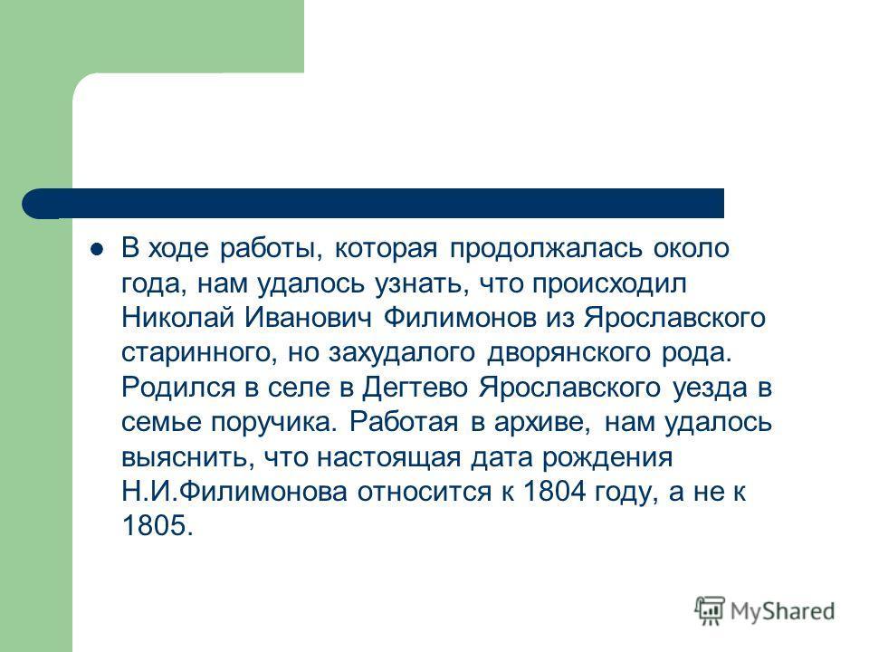 В ходе работы, которая продолжалась около года, нам удалось узнать, что происходил Николай Иванович Филимонов из Ярославского старинного, но захудалого дворянского рода. Родился в селе в Дегтево Ярославского уезда в семье поручика. Работая в архиве,