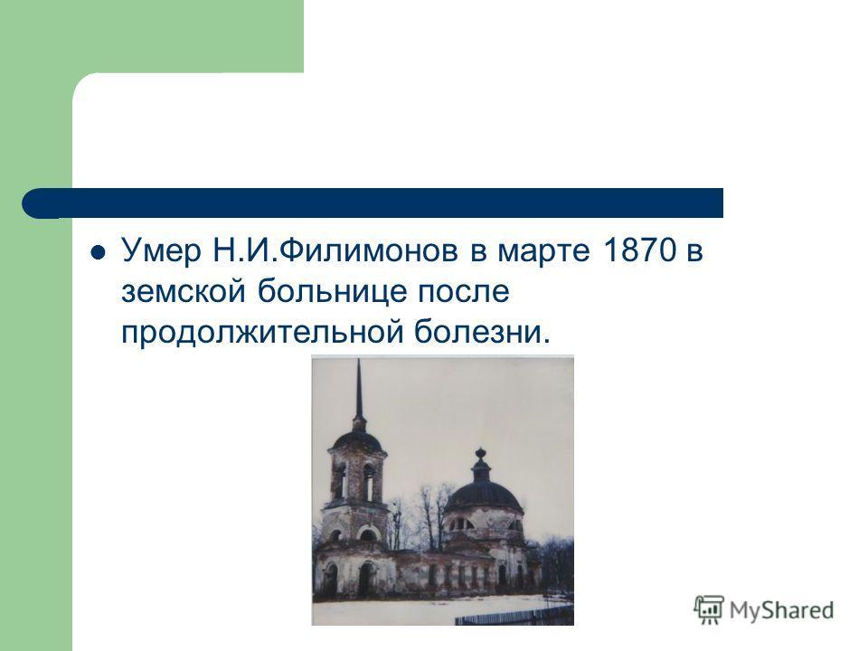Умер Н.И.Филимонов в марте 1870 в земской больнице после продолжительной болезни.