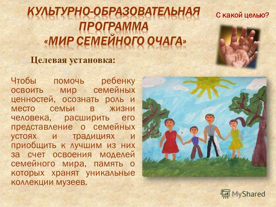 Целевая установка: Чтобы помочь ребенку освоить мир семейных ценностей, осознать роль и место семьи в жизни человека, расширить его представление о семейных устоях и традициях и приобщить к лучшим из них за счет освоения моделей семейного мира, памят