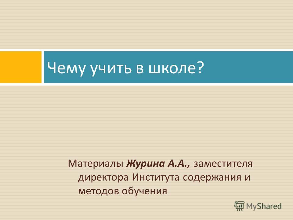 Материалы Журина А. А., заместителя директора Института содержания и методов обучения Чему учить в школе ?
