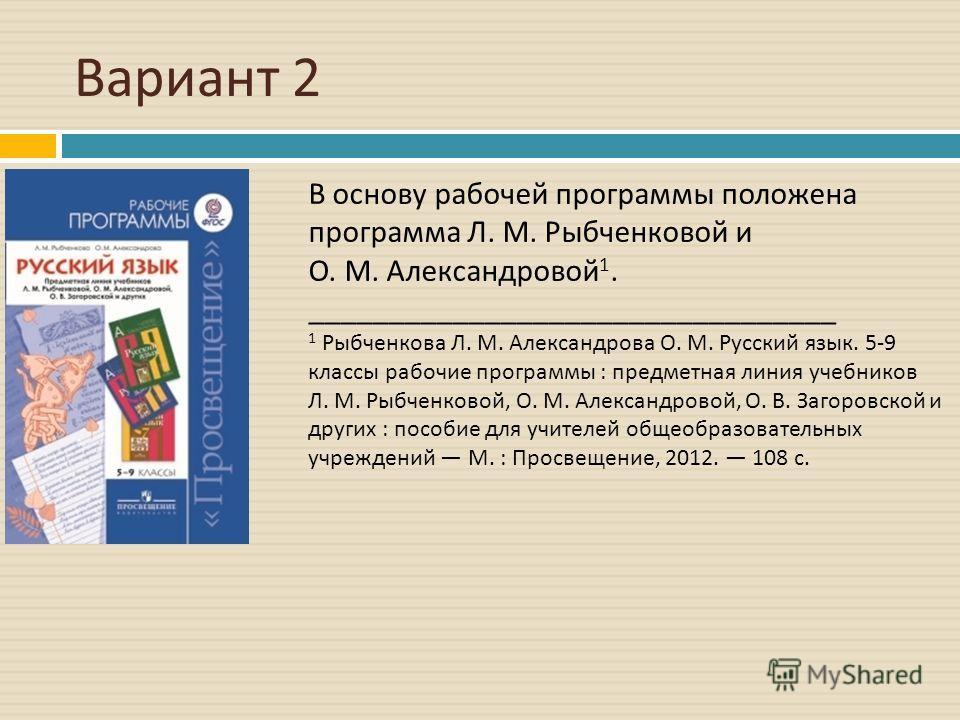 Вариант 2 В основу рабочей программы положена программа Л. М. Рыбченковой и О. М. Александровой 1. _________________________________ 1 Рыбченкова Л. М. Александрова О. М. Русский язык. 5-9 классы рабочие программы : предметная линия учебников Л. М. Р
