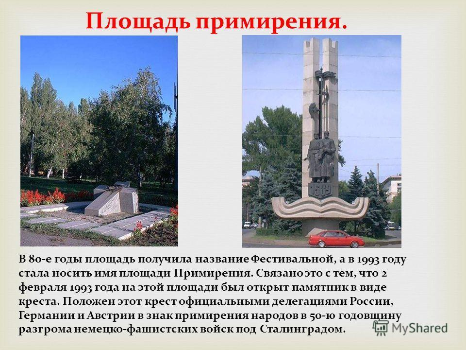 Площадь примирения. В 80-е годы площадь получила название Фестивальной, а в 1993 году стала носить имя площади Примирения. Связано это с тем, что 2 февраля 1993 года на этой площади был открыт памятник в виде креста. Положен этот крест официальными д