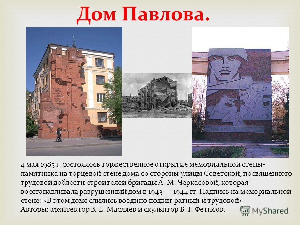 Дом Павлова. 4 мая 1985 г. состоялось торжественное открытие мемориальной стены- памятника на торцевой стене дома со стороны улицы Советской, посвященного трудовой доблести строителей бригады А. М. Черкасовой, которая восстанавливала разрушенный дом