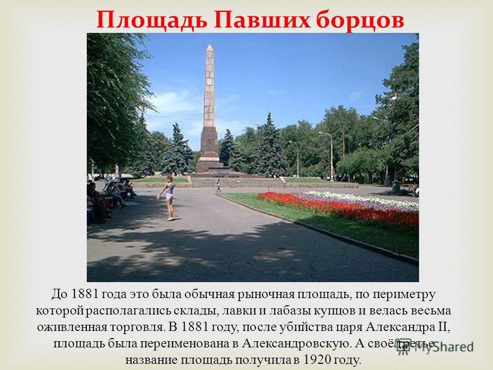 Площадь Павших борцов До 1881 года это была обычная рыночная площадь, по периметру которой располагались склады, лавки и лабазы купцов и велась весьма оживленная торговля. В 1881 году, после убийства царя Александра II, площадь была переименована в А