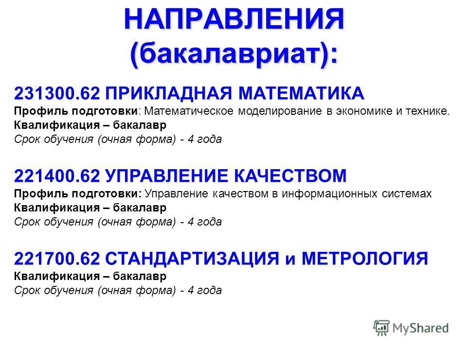 НАПРАВЛЕНИЯ (бакалавриат): 231300.62 ПРИКЛАДНАЯ МАТЕМАТИКА Профиль подготовки: Математическое моделирование в экономике и технике. Квалификация – бакалавр Срок обучения (очная форма) - 4 года 221400.62 УПРАВЛЕНИЕ КАЧЕСТВОМ Профиль подготовки: Управле