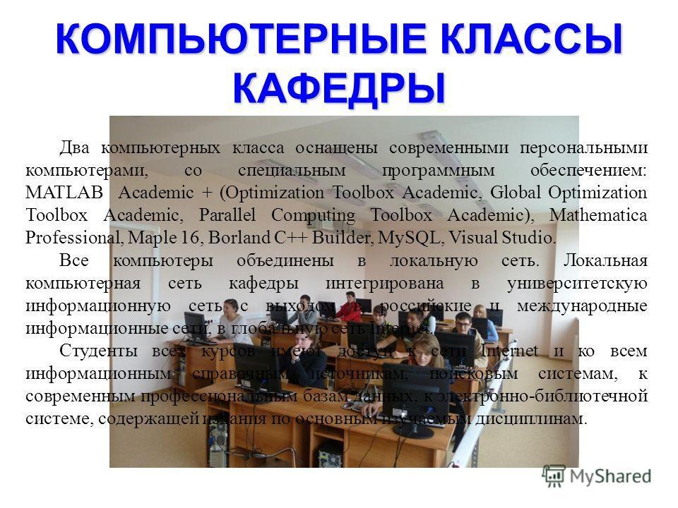 КОМПЬЮТЕРНЫЕ КЛАССЫ КАФЕДРЫ Два компьютерных класса оснащены современными персональными компьютерами, со специальным программным обеспечением: MATLAB Academic + (Optimization Toolbox Academic, Global Optimization Toolbox Academic, Parallel Computing