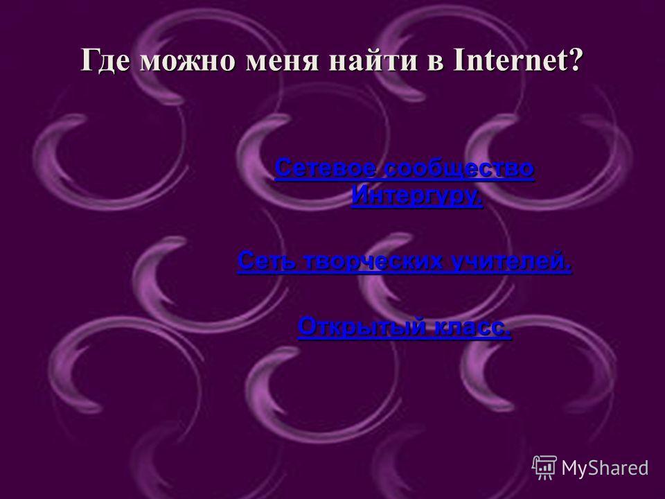 Чем могу поделиться ? Где можно меня найти в Internet? Сетевое сообщество Интергуру. Сетевое сообщество Интергуру. Сеть творческих учителей. Сеть творческих учителей. Открытый класс. Открытый класс.