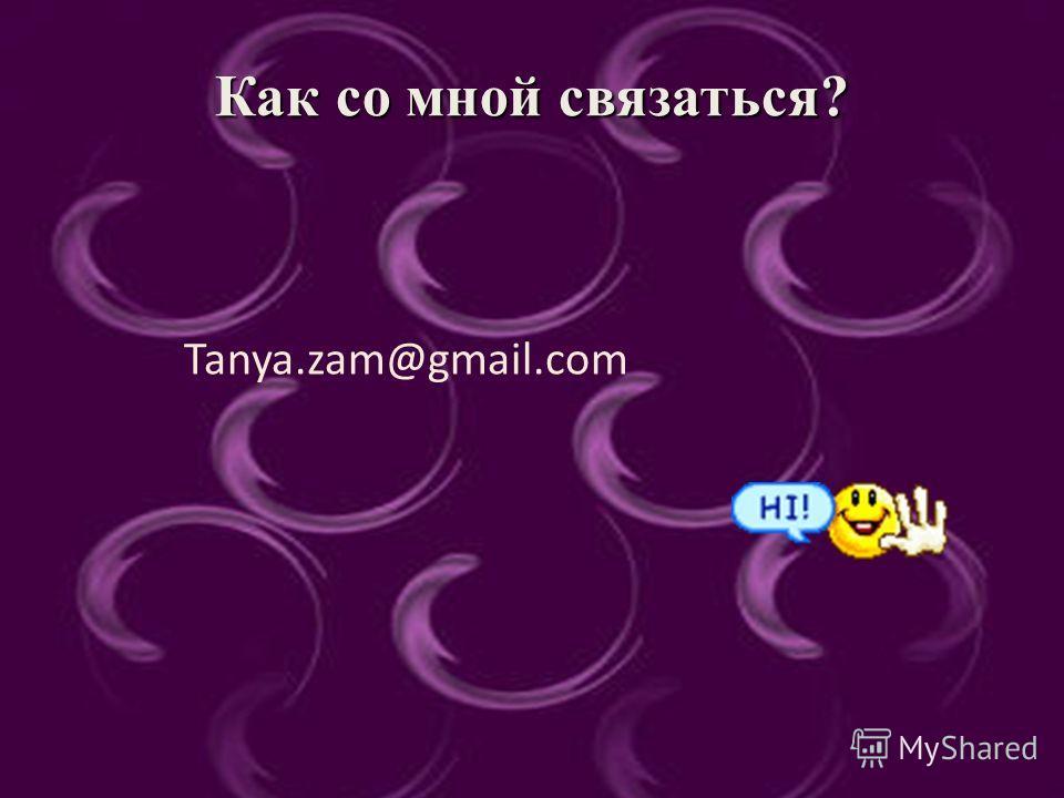 Чем могу поделиться ? Как со мной связаться? Tanya.zam@gmail.com
