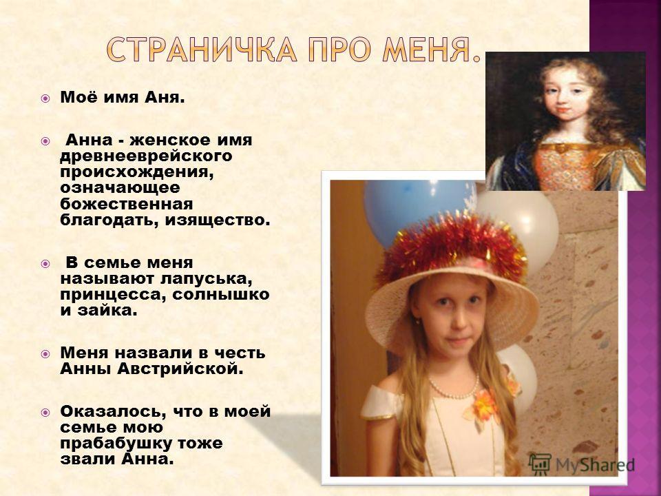 Моё имя Аня. Анна - женское имя древнееврейского происхождения, означающее божественная благодать, изящество. В семье меня называют лапуська, принцесса, солнышко и зайка. Меня назвали в честь Анны Австрийской. Оказалось, что в моей семье мою прабабуш