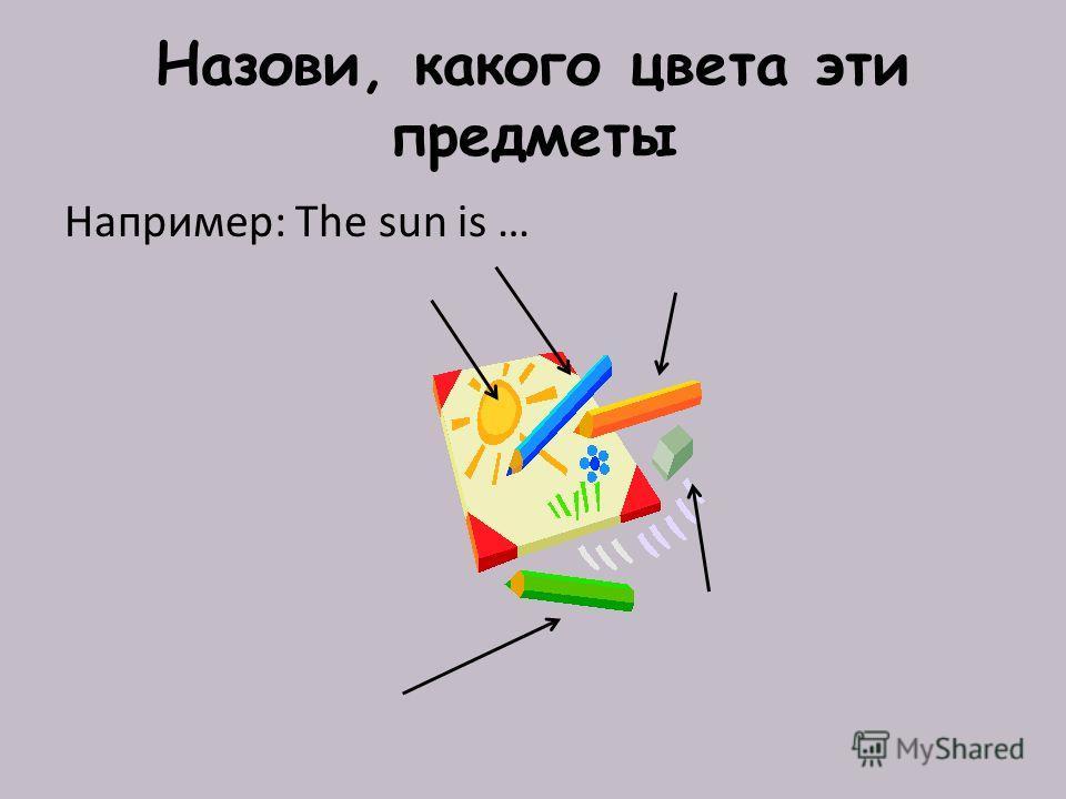 Назови, какого цвета эти предметы Например: The sun is …