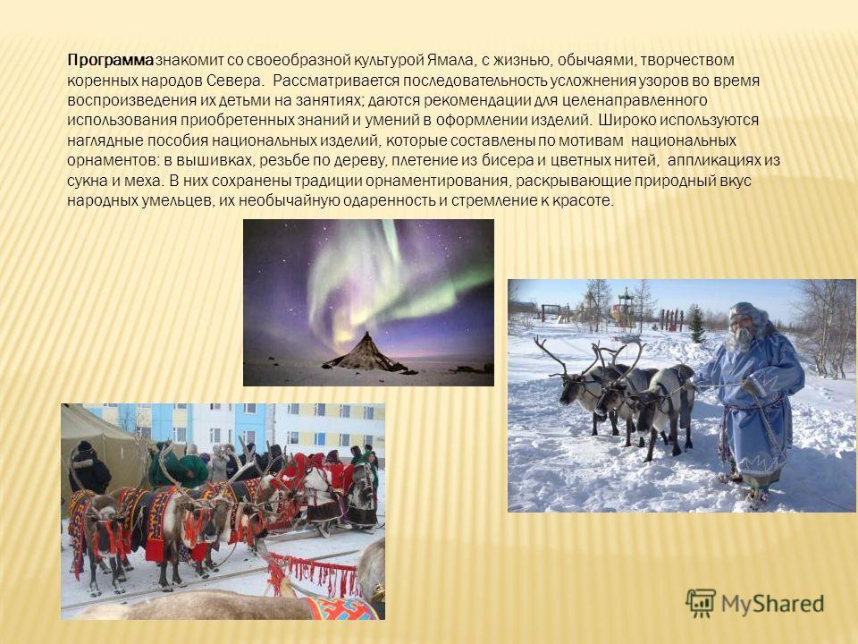 Программа знакомит со своеобразной культурой Ямала, с жизнью, обычаями, творчеством коренных народов Севера. Рассматривается последовательность усложнения узоров во время воспроизведения их детьми на занятиях; даются рекомендации для целенаправленног