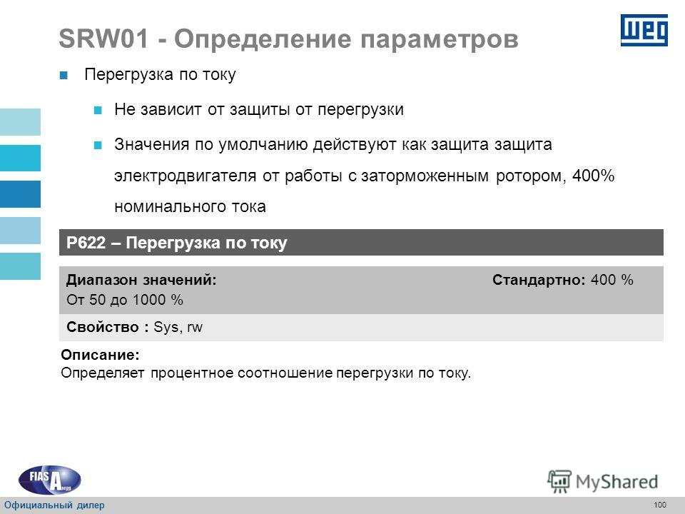 99 SRW01 - Определение параметров P621 – Действие для защиты от неисправности фазы Свойство : Sys, rw Диапазон значений: 0 = Аварийный сигнал 1 = Останов (расцепление) Стандартно: 1 Описание : Определяет действие для защиты от неисправности фазы. Неи