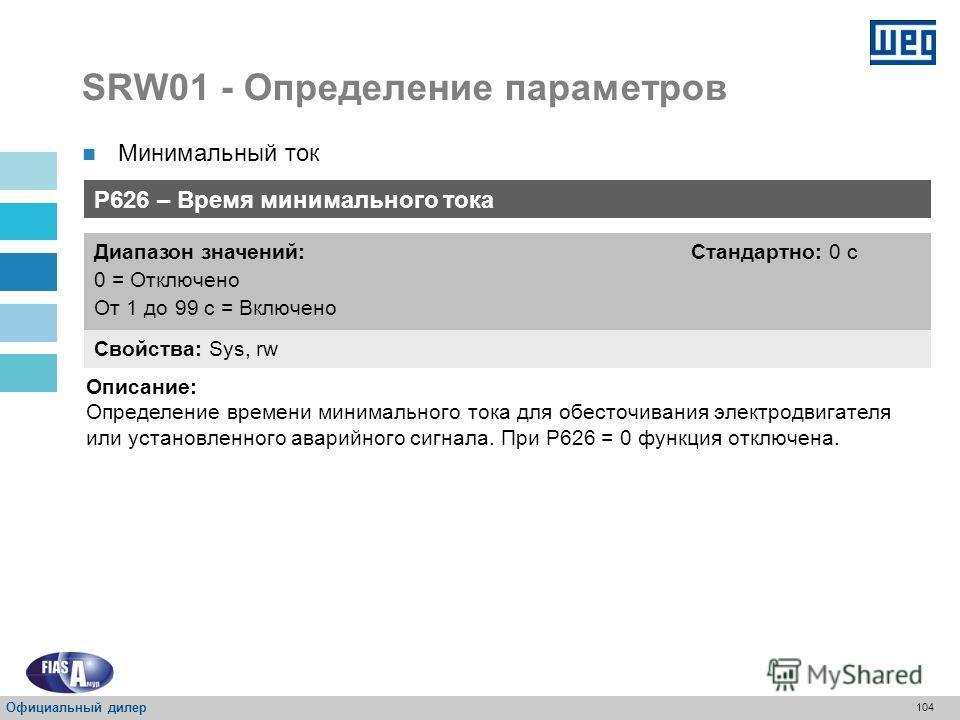 103 SRW01 - Определение параметров Минимальный ток P625 – Минимальный ток Свойства: Sys, rw Диапазон значений: От 5 до100 % Стандартно: 20 % Описание: Определение значения минимального тока в процентах. Официальный дилер