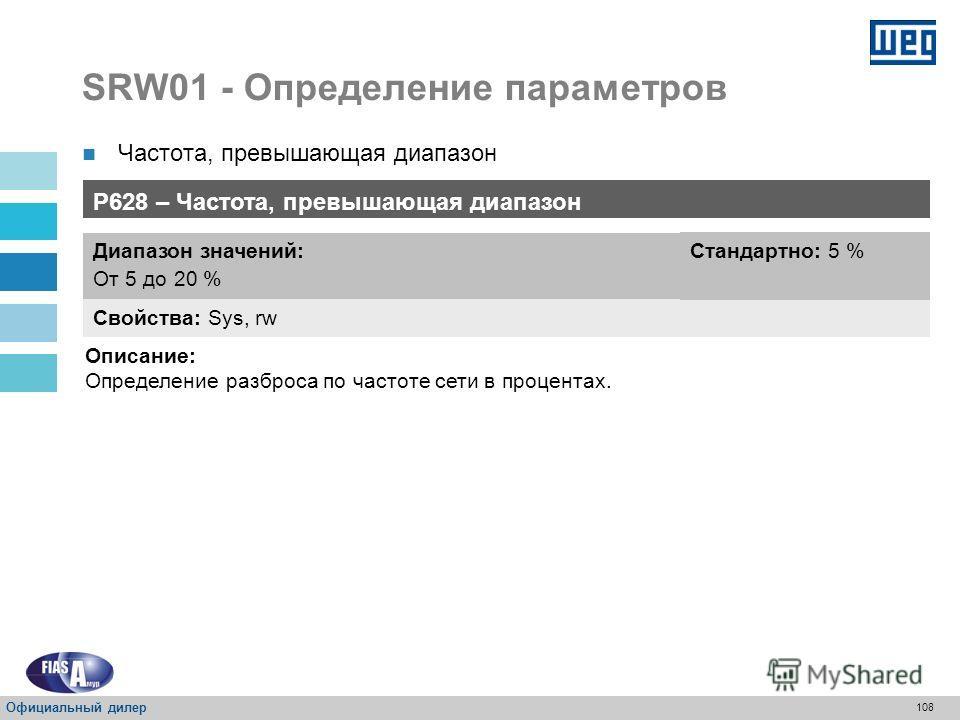107 SRW01 - Определение параметров Частота вне диапазона Проверка частоты путем замера тока фазы L2-T2 P407 – Частота сети Свойства: Sys, rw Диапазон значений: От 0 до 99 Гц Стандартно: 60 Гц Описание: Определение значения частоты электрической сети,