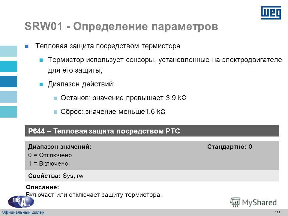 110 SRW01 - Определение параметров P630 – Действие для защиты от частоты, превышающей диапазон Свойства: Sys, rw Диапазон значений: 0 = Аварийный сигнал 1 = Останов (РАСЦЕПЛЕНИЕ) Стандартно: 1 Описание: Определение действия для защиты от частоты, пре