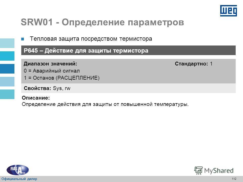 111 SRW01 - Определение параметров Тепловая защита посредством термистора Термистор использует сенсоры, установленные на электродвигателе для его защиты; Диапазон действий: Останов: значение превышает 3,9 k Сброс: значение меньше1,6 k P644 – Тепловая