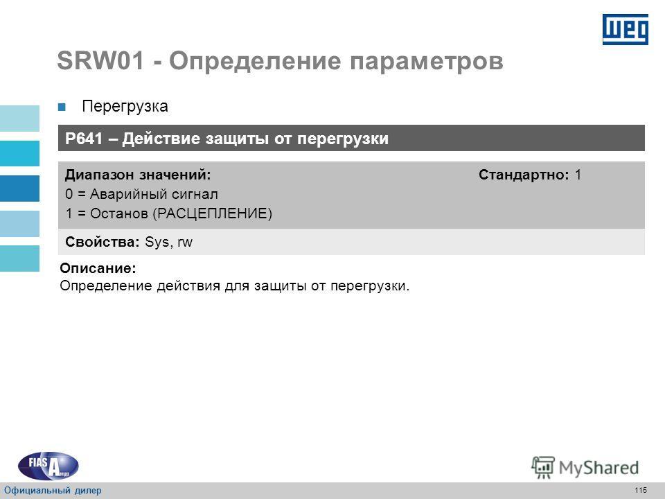 114 SRW01 - Определение параметров Перегрузка P640 – Класс реле расцепления Свойства: Sys, rw Диапазон значений: 0 = Отключено 1 = Класс 5 2 = Класс 10 3 = Класс 15 4 = Класс 20 5 = Класс 25 6 = Класс 30 7 = Класс 35 8 = Класс 40 9 = Класс 45 Стандар