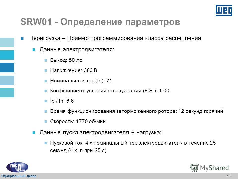 126 SRW01 - Определение параметров Подтверждение минимального класса для запуска горячего электродвигателя Минимальный класс: Класс 35 Перегрузка Время функционирования заторможенного тока : 7 с Пусковой ток: 6 x In электродвигателя Официальный дилер