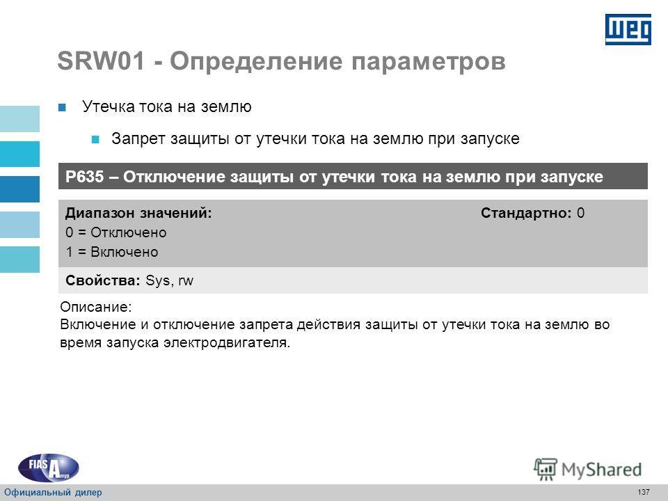 136 SRW01 - Определение параметров P634 – Действие для защиты от утечки тока на землю Свойства: Sys, rw Диапазон значений: 0 = Аварийный сигнал 1 = Обесточивание (РАСЦЕПЛЕНИЕ) Стандартно: 1 Описание: Определение действия для защиты от утечки тока на