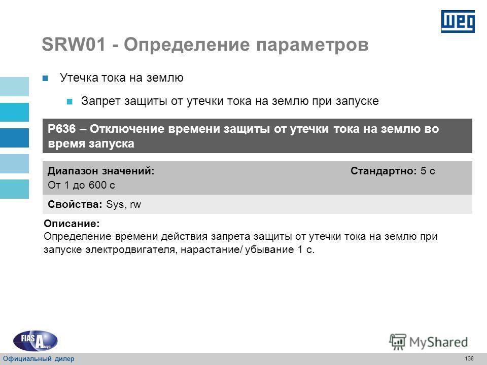 137 SRW01 - Определение параметров Утечка тока на землю Запрет защиты от утечки тока на землю при запуске P635 – Отключение защиты от утечки тока на землю при запуске Свойства: Sys, rw Диапазон значений: 0 = Отключено 1 = Включено Стандартно: 0 Описа