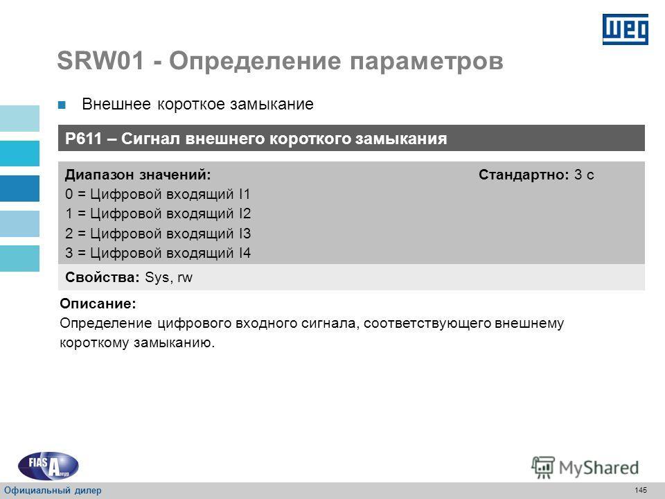 144 SRW01 - Определение параметров P610 – Мониторинг защиты от внешнего короткого замыкания Свойства: Sys, rw Диапазон значений: 0 = Всегда 1 = Только при работающем электродвигателе Стандартно: 0 с Описание: Определение состояния эксплуатации, защит