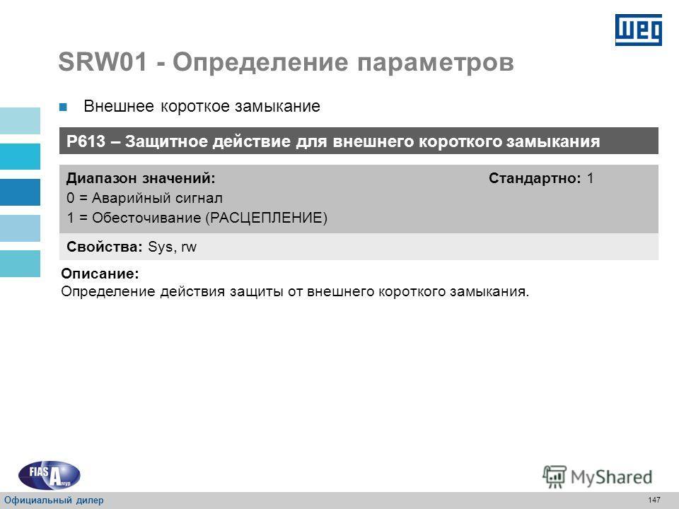 146 SRW01 - Определение параметров P612 – Алгоритм запуска сигнала внешнего короткого замыкания Свойства: Sys, rw Диапазон значений: 0 = Нормально закрытий (NC) 1 = Нормально открытый (NO) Стандартно: 1 Описание: Определение алгоритма запуска сигнала