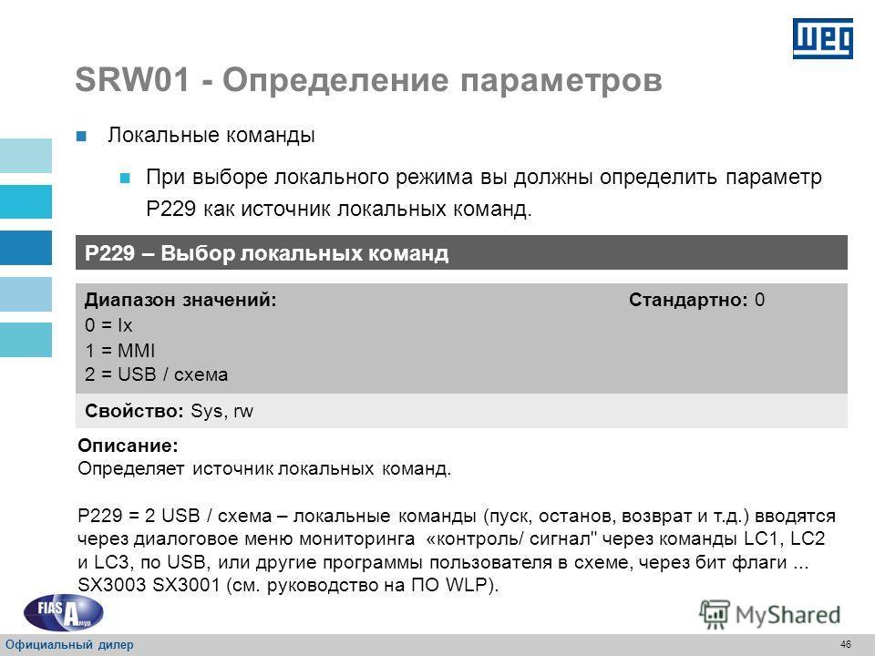 45 SRW01 - Определение параметров P220 – Выбор локального/ дистанционного управления Свойство: Sys, rw Диапазон значений: 0 = Всегда локальный 1 = Всегда дистанционный 2 = Клавиша MMI (LOC) 3 = Клавиша MMI (REM) 4 = Цифровой ввод I3 5 = Цифровой ввод
