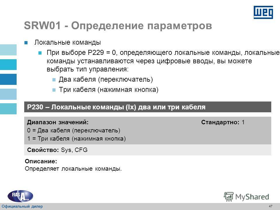 46 SRW01 - Определение параметров P229 – Выбор локальных команд Свойство: Sys, rw Диапазон значений: 0 = Ix 1 = MMI 2 = USB / схема Стандартно: 0 Описание: Определяет источник локальных команд. P229 = 2 USB / схема – локальные команды (пуск, останов,