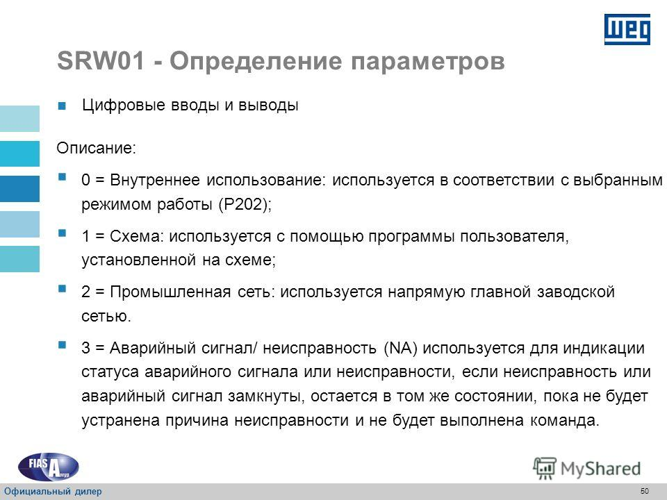 49 SRW01 - Определение параметров P277 – Функция цифрового вывода O1 Свойство: Sys, CFG Диапазон значений: 0 = Внутреннее использование (P202) 1 = Схема 2 = Промышленная сеть 3 = Аварийный сигнал/ неисправность (NA) 4 = Сигнал расцепления/ ошибка (NA