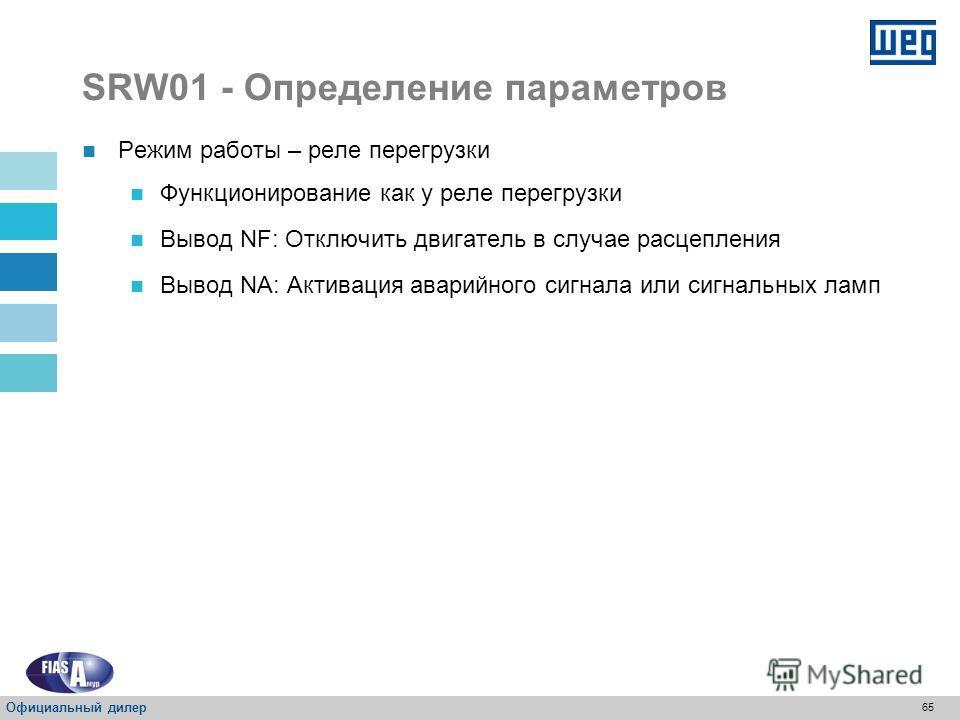 64 SRW01 - Определение параметров Режим работы – реле перегрузки ФункцияВводВывод СвободныйI1- СвободныйI2- СвободныйI3- СвободныйI4- РАСЦЕП- NA-O1 РАСЦЕП- NA-O2 Схема-O3 Схема-O4 110 В переменного тока 24 В постоянно тока Официальный дилер