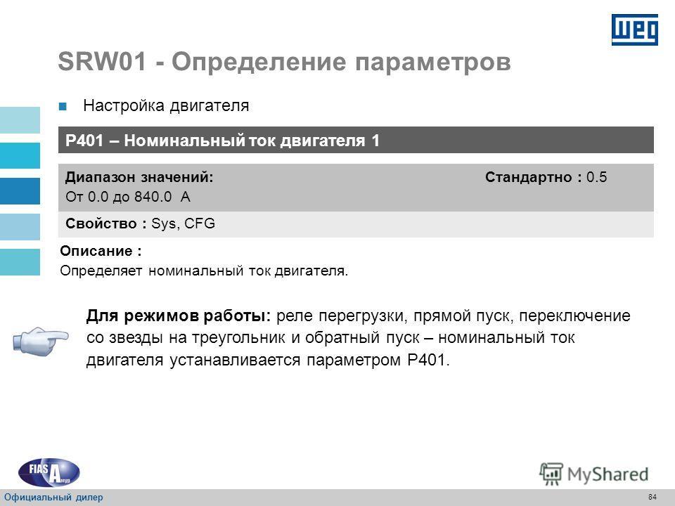 83 SRW01 - Определение параметров P400 – Номинальное напряжение двигателя Свойство : Sys, CFG Диапазон значений: От 0 до 999 В Стандартно : 380 В Описание : Определяет напряжение двигателя. Настройка двигателя Официальный дилер