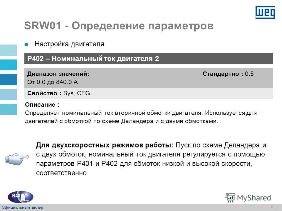 84 SRW01 - Определение параметров P401 – Номинальный ток двигателя 1 Свойство : Sys, CFG Диапазон значений: От 0.0 до 840.0 А Стандартно : 0.5 Описание : Определяет номинальный ток двигателя. Для режимов работы: реле перегрузки, прямой пуск, переключ