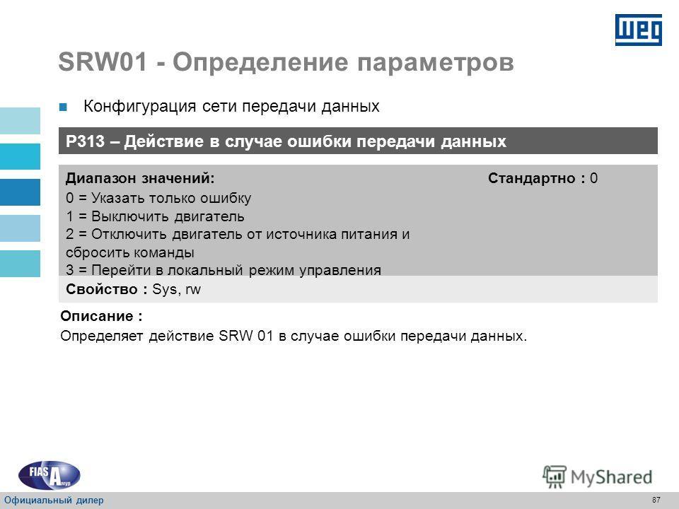 86 SRW01 - Определение параметров P084 – Тип модуля передачи данных Свойство : RO Диапазон значений: 0 = Нет 1 = Modbus-RTU 2 = DeviceNet 3 = Profibus DP Стандартно : - Описание : Отображает тип модуля передачи данных для SRW 01. Протокол выбирается