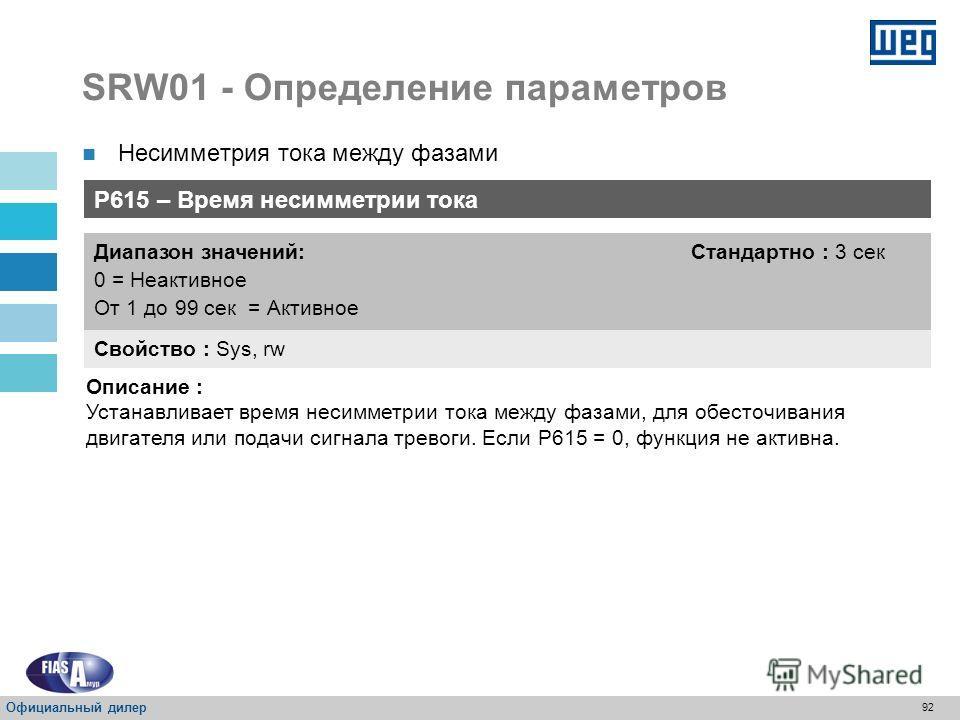 91 SRW01 - Определение параметров P614 – Несимметрия мощности между фазами Свойство : Sys, rw Диапазон значений: От 5 до 100 % Стандартно : 40 % Описание : Определяет процентное соотношение несимметрии тока между фазами. Несимметрия тока между фазами
