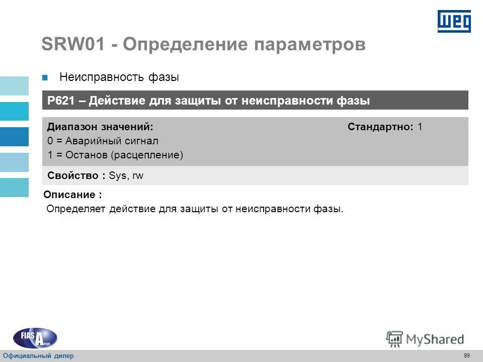 98 SRW01 - Определение параметров P620 – Время неисправности фазы Свойство : Sys, rw Диапазон значений: 0 = Неактивное От 1 до 99 сек = Активное Стандартно : 3 сек Описание : Определяет время неисправности фазы для обесточивания двигателя или подачи