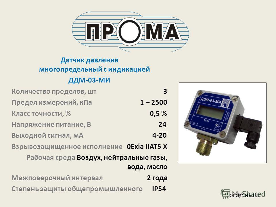 Датчик давления многопредельный с индикацией ДДМ-03-МИ Количество пределов, шт 3 Предел измерений, кПа 1 – 2500 Класс точности, % 0,5 % Напряжение питание, В 24 Выходной сигнал, мА 4-20 Взрывозащищенное исполнение 0Exia IIAT5 X Рабочая среда Воздух,