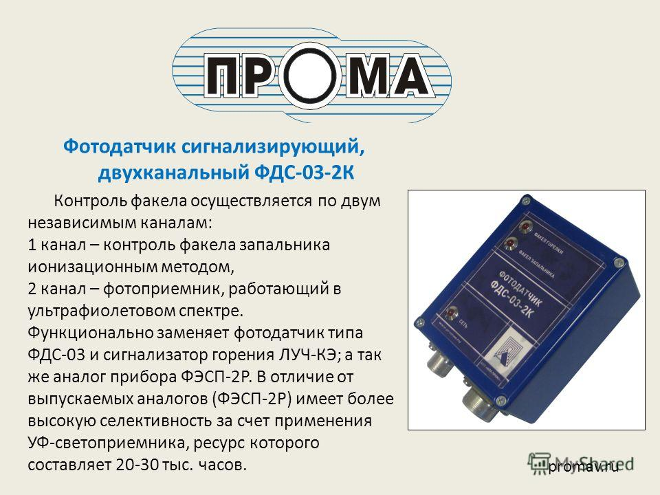 Фотодатчик сигнализирующий, двухканальный ФДС-03-2К Контроль факела осуществляется по двум независимым каналам: 1 канал – контроль факела запальника ионизационным методом, 2 канал – фотоприемник, работающий в ультрафиолетовом спектре. Функционально з