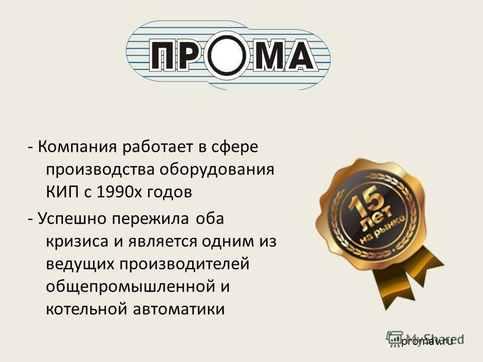 - Компания работает в сфере производства оборудования КИП с 1990х годов - Успешно пережила оба кризиса и является одним из ведущих производителей общепромышленной и котельной автоматики promav.ru