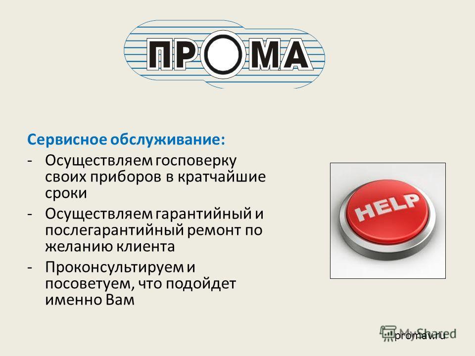 Сервисное обслуживание: -Осуществляем госповерку своих приборов в кратчайшие сроки -Осуществляем гарантийный и послегарантийный ремонт по желанию клиента -Проконсультируем и посоветуем, что подойдет именно Вам promav.ru