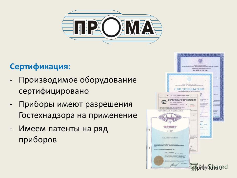 Сертификация: -Производимое оборудование сертифицировано -Приборы имеют разрешения Гостехнадзора на применение -Имеем патенты на ряд приборов promav.ru