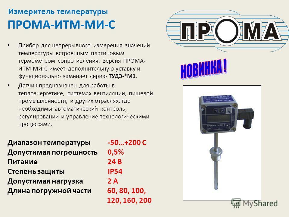 Измеритель температуры ПРОМА-ИТМ-МИ-С Прибор для непрерывного измерения значений температуры встроенным платиновым термометром сопротивления. Версия ПРОМА- ИТМ-МИ-С имеет дополнительную уставку и функционально заменяет серию ТУДЭ-*М1. Датчик предназн